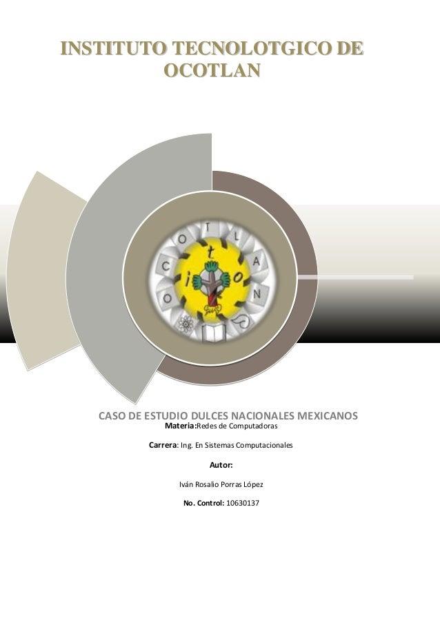 CASO DE ESTUDIO DULCES NACIONALES MEXICANOSMateria:Redes de ComputadorasCarrera: Ing. En Sistemas ComputacionalesAutor:Ivá...