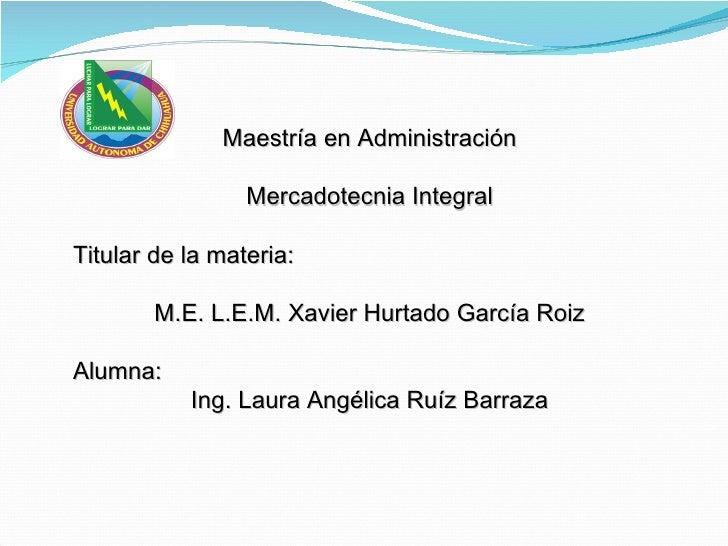 Maestría en Administración Mercadotecnia Integral Titular de la materia: M.E. L.E.M. Xavier Hurtado García Roiz Alumna: In...