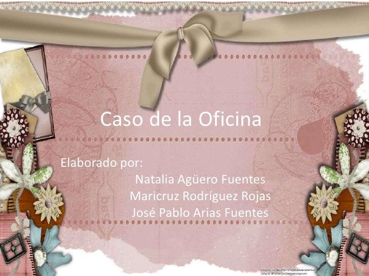 Caso de la Oficina<br />Elaborado por:<br />Natalia Agüero Fuentes<br />Maricruz Rodríguez Rojas<br />José Pablo Arias Fue...
