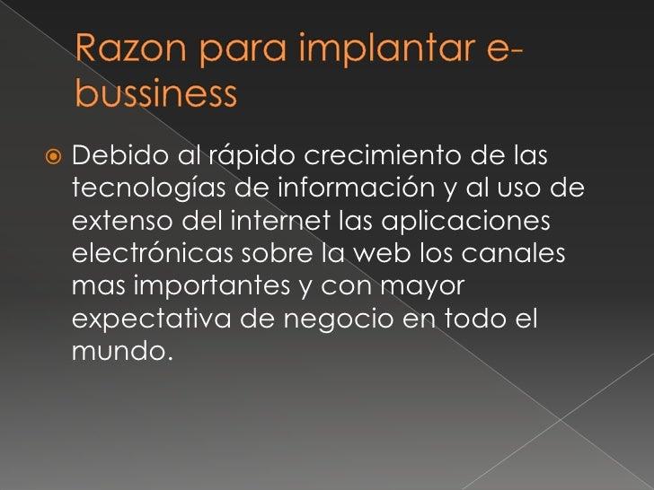 Razon para implantar e-bussiness<br />Debido al rápido crecimiento de las tecnologías de información y al uso de extenso d...