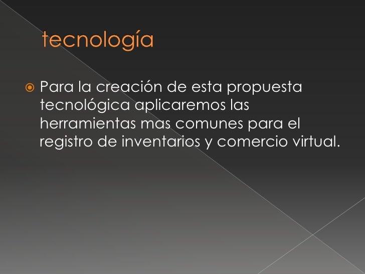 tecnología<br />Para la creación de esta propuesta tecnológica aplicaremos las herramientas mas comunes para el registro d...