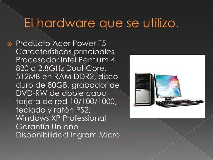 El hardware que se utilizo.<br />Producto AcerPower F5Características principales Procesador Intel Pentium 4 820 a 2.8GHz ...