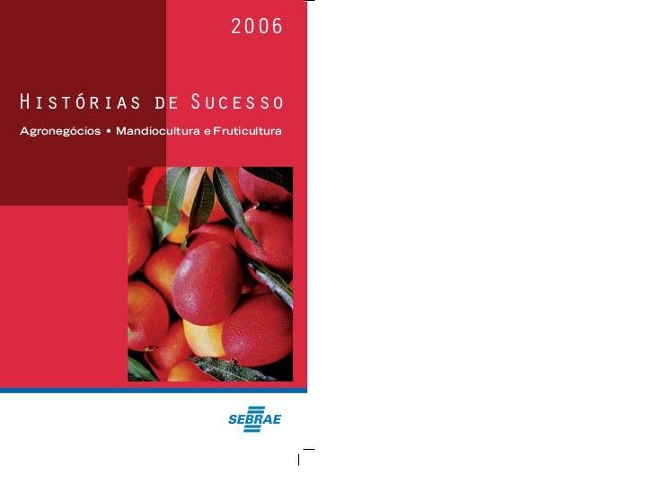 2006 2006                                                   Histórias de Sucesso     Agronegócios • Mandiocultura e Frutic...