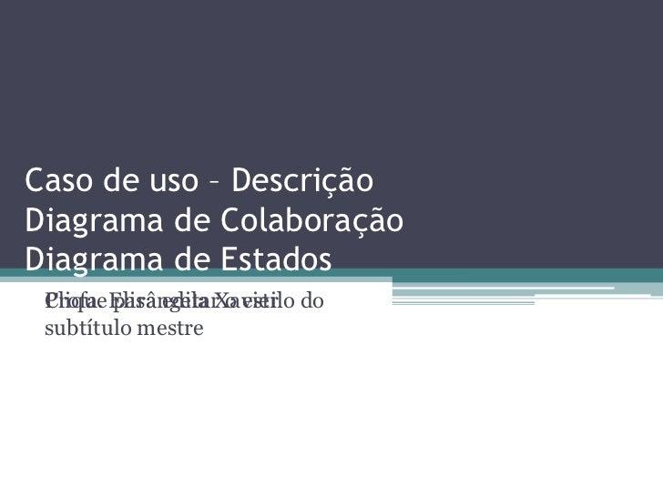 Caso de uso – Descrição Diagrama de Colaboração Diagrama de Estados Profa . Elisângela  Xavier