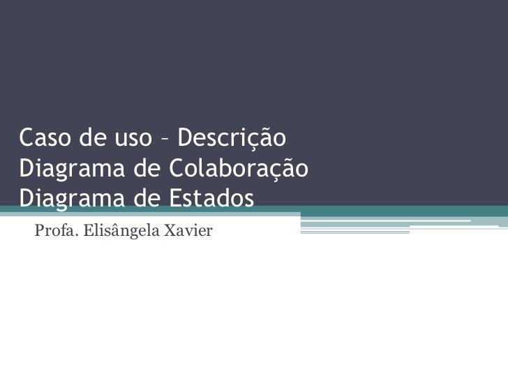 Caso de uso – DescriçãoDiagrama de ColaboraçãoDiagrama de Estados<br />Profa. Elisângela Xavier<br />