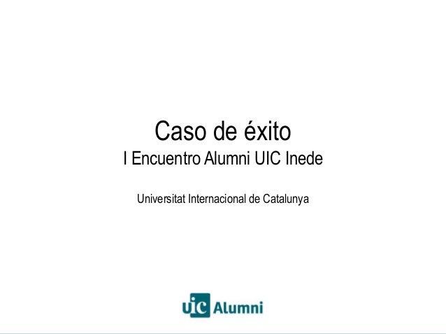 Barcelona, 3 de octubre de 2013CIEA. Universitat Internacional de Catalunya Caso de éxito I Encuentro Alumni UIC Inede Uni...
