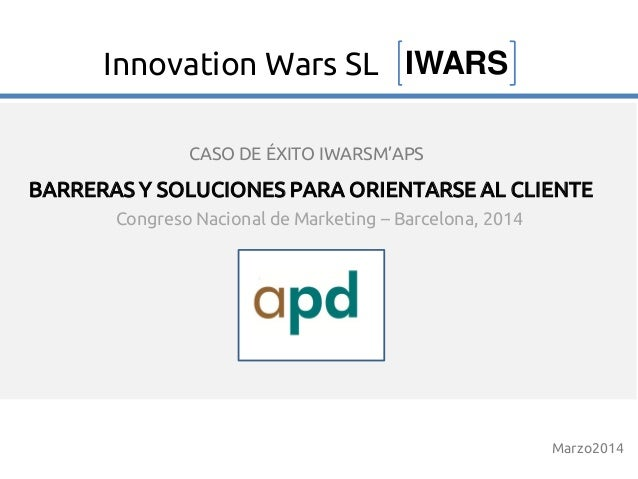 Congreso Nacional de Marketing – Barcelona, 2014 BARRERAS Y SOLUCIONES PARA ORIENTARSE AL CLIENTE Marzo2014 IWARSInnovatio...