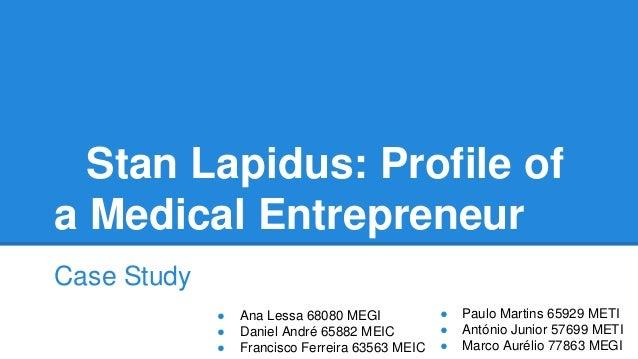 Stan Lapidus: Profile of a Medical Entrepreneur Case Study ● ● ●  Ana Lessa 68080 MEGI Daniel André 65882 MEIC Francisco F...