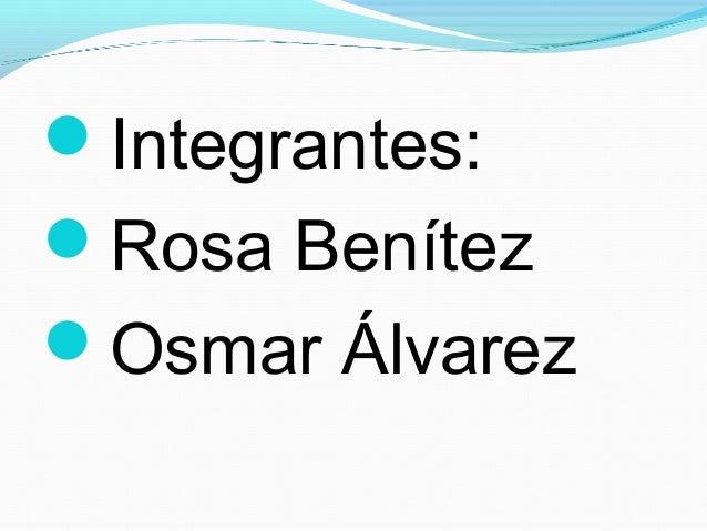 Integrantes: Rosa Benítez Osmar Álvarez
