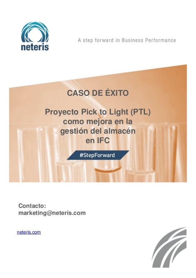 CASO DE ÉXITO Proyecto Pick to Light (PTL) como mejora en la gestión del almacén en IFC Contacto: marketing@neteris.com ne...