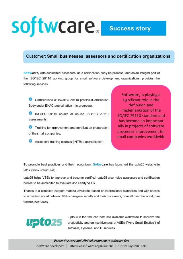 Softwcare, with accredited assessors, as a certification body (in process) and as an integral part of the ISO/IEC 29110 wo...