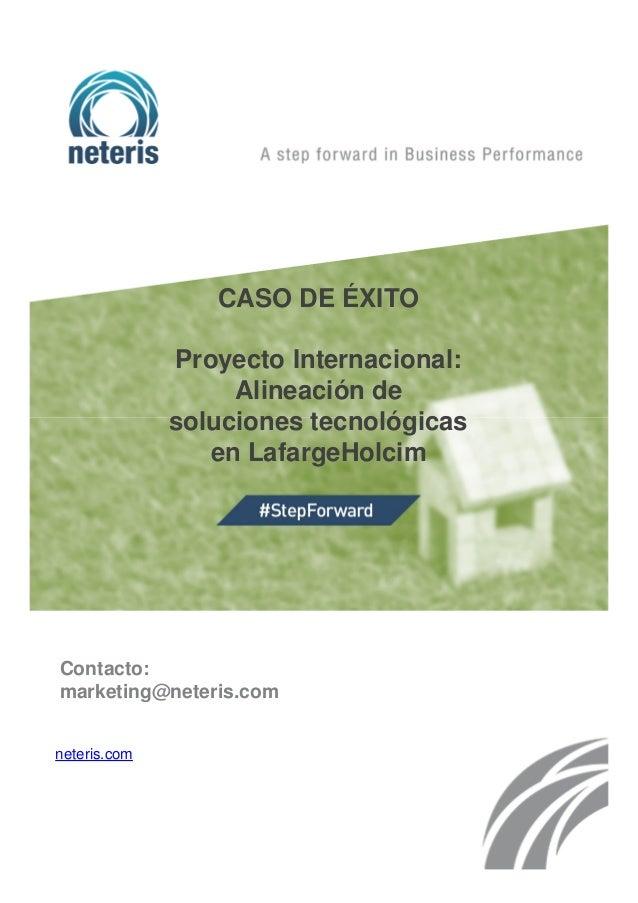 CASO DE ÉXITO Proyecto Internacional: Alineación de soluciones tecnológicas en LafargeHolcim Contacto: marketing@neteris.c...