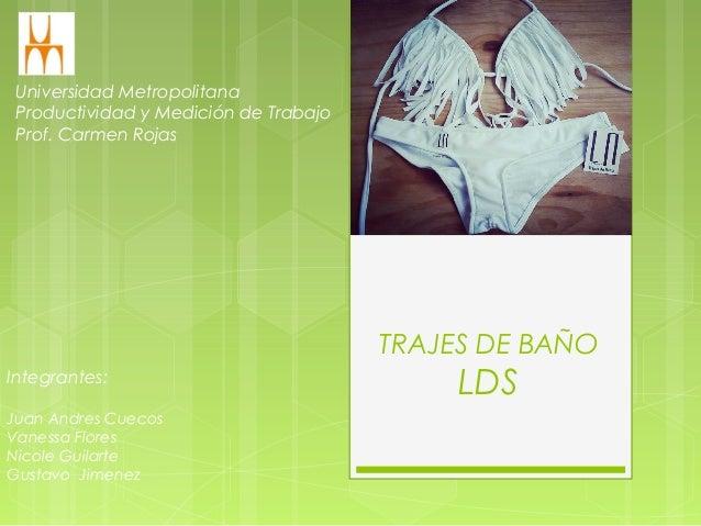TRAJES DE BAÑO LDS Universidad Metropolitana Productividad y Medición de Trabajo Prof. Carmen Rojas Integrantes: Juan Andr...