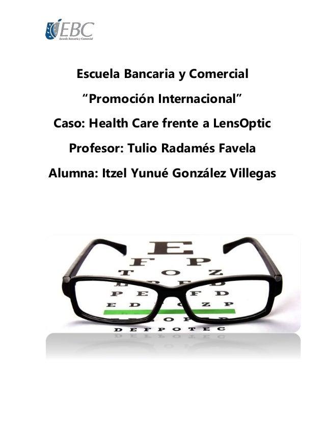 """Escuela Bancaria y Comercial """"Promoción Internacional"""" Caso: Health Care frente a LensOptic Profesor: Tulio Radamés Favela..."""