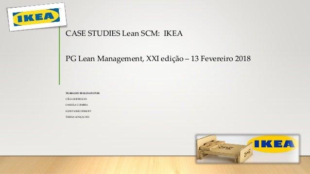 CASE STUDIES Lean SCM: IKEA PG Lean Management, XXI edição – 13 Fevereiro 2018 TRABALHO REALIZADO POR: CÉLIA RODRIGUES DAN...