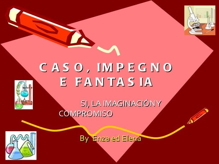 CASO, IMPEGNO E FANTASIA SI, LA IMAGINACIÓN Y COMPROMISO   By  Enza ed Elena