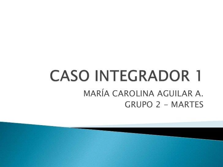 CASO INTEGRADOR 1<br />MARÍA CAROLINA AGUILAR A.<br />GRUPO 2 - MARTES<br />