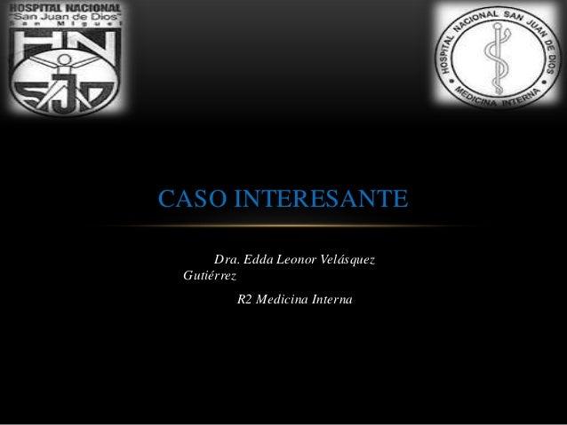 CASO INTERESANTE      Dra. Edda Leonor Velásquez Gutiérrez         R2 Medicina Interna