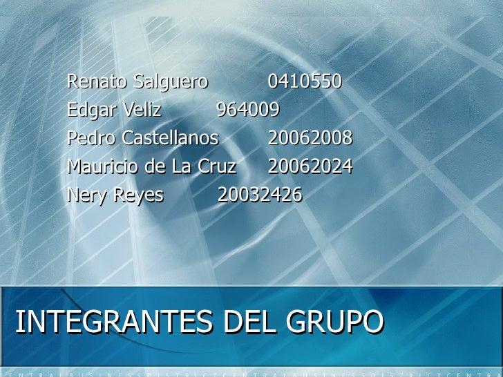 INTEGRANTES DEL GRUPO Renato Salguero 0410550 Edgar Veliz   964009 Pedro Castellanos 20062008 Mauricio de La Cruz 20062024...