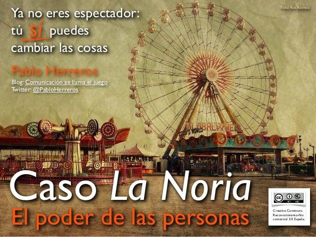 El poder de las personas Caso La Noria Foto: Roi Alonso Pablo Herreros Blog: Comunicación se llama el juego Twitter: @Pabl...