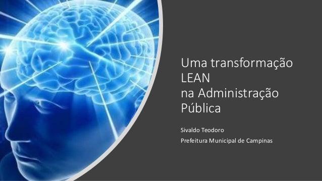 Uma transformação LEAN na Administração Pública Sivaldo Teodoro Prefeitura Municipal de Campinas