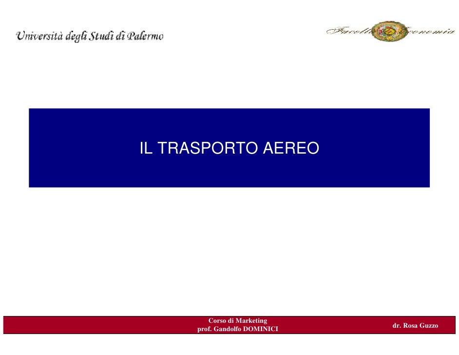 IL TRASPORTO AEREO             Corso di Marketing                                dr. Rosa Guzzo      prof. Gandolfo DOMINI...