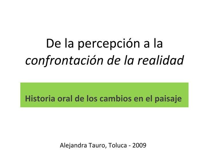 De la percepción a la  confrontación de la realidad Historia oral de los cambios en el paisaje  Alejandra Tauro, Toluca - ...