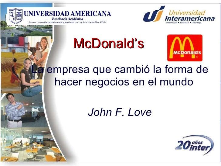 McDonald's <ul><li>La empresa que cambió la forma de hacer negocios en el mundo </li></ul><ul><li>John F. Love </li></ul>