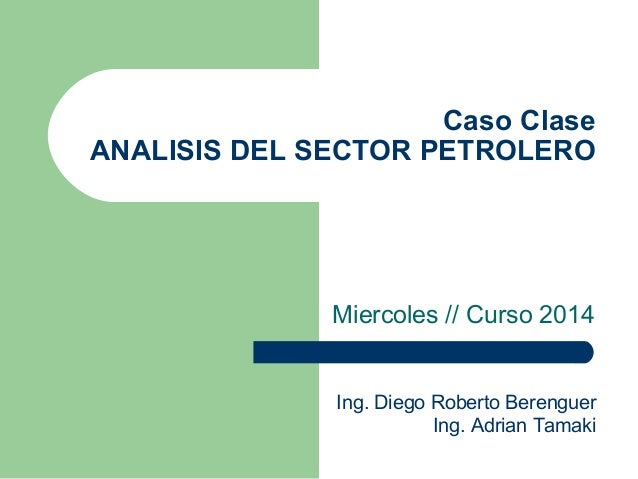 Caso Clase ANALISIS DEL SECTOR PETROLERO Miercoles // Curso 2014 Ing. Diego Roberto Berenguer Ing. Adrian Tamaki