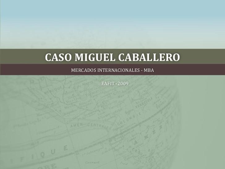 CASO MIGUEL CABALLERO<br />MERCADOS INTERNACIONALES - MBA <br />EAFIT -2009<br />