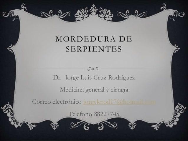 MORDEDURA DE SERPIENTES Dr. Jorge Luis Cruz Rodríguez Medicina general y cirugía Correo electrónico jorgelcrod17@hotmail.c...