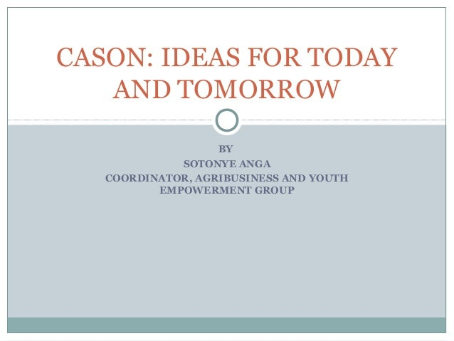 CASON: IDEAS FOR TODAY   AND TOMORROW                   BY             SOTONYE ANGA   COORDINATOR, AGRIBUSINESS AND YOUTH ...