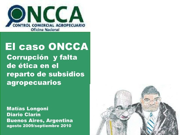 El caso ONCCA Corrupción  y falta de ética en el reparto de subsidios agropecuarios Matías Longoni Diario Clarín Buenos Ai...