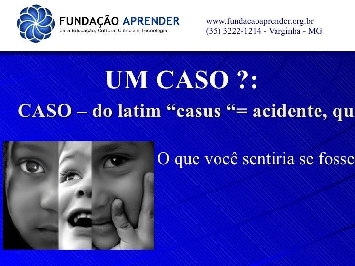 """www.fundacaoaprender.org.br                     (35) 3222-1214 - Varginha - MG         UM CASO ?:CASO – do latim """"casus """"=..."""