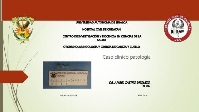 Caso clínico patología UNIVERSIDAD AUTONOMA DE SINALOA HOSPITAL CIVIL DE CULIACAN CENTRO DE INVESTIGACIÓN Y DOCENCIA EN CI...