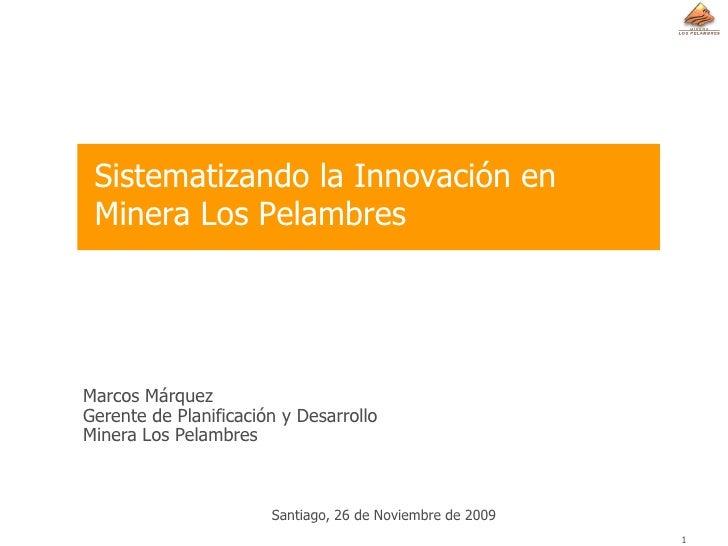 Sistematizando la Innovación en  Minera Los Pelambres     Marcos Márquez Gerente de Planificación y Desarrollo Minera Los ...