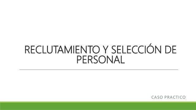 RECLUTAMIENTO Y SELECCIÓN DE PERSONAL CASO PRACTICO