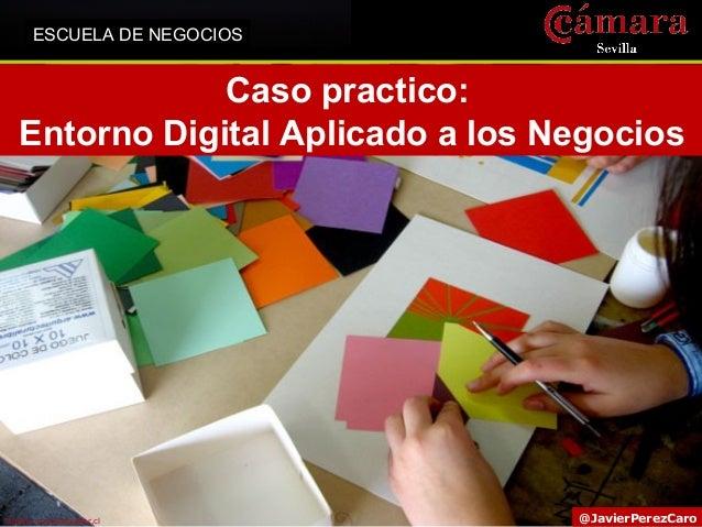 ESCUELA DE NEGOCIOS  Caso practico: Entorno Digital Aplicado a los Negocios  Fuente: proyectacolor.cl  @JavierPerezCaro