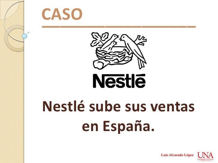 CASO<br />_________________<br />Nestlé sube sus ventas en España.<br />Luis Alvarado López<br />