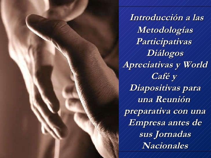 Introducción a las Metodologías Participativas  Diálogos Apreciativas y World Café y  Diapositivas para una Reunión  pre...
