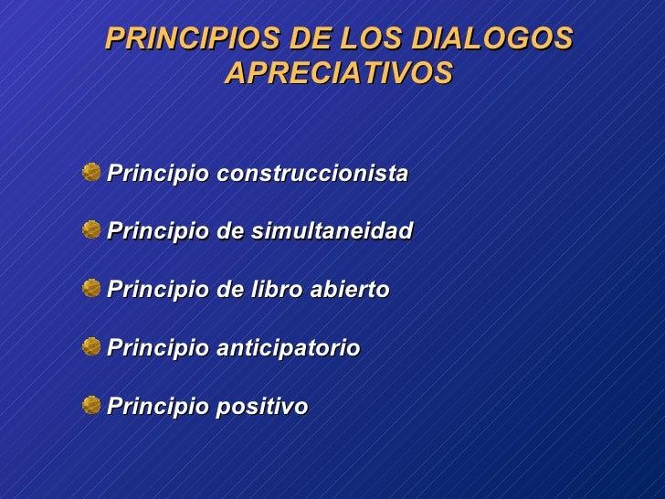 PRINCIPIOS DE LOS DIALOGOS APRECIATIVOS <ul><li>Principio construccionista  </li></ul><ul><li>Principio  de  simultaneidad...