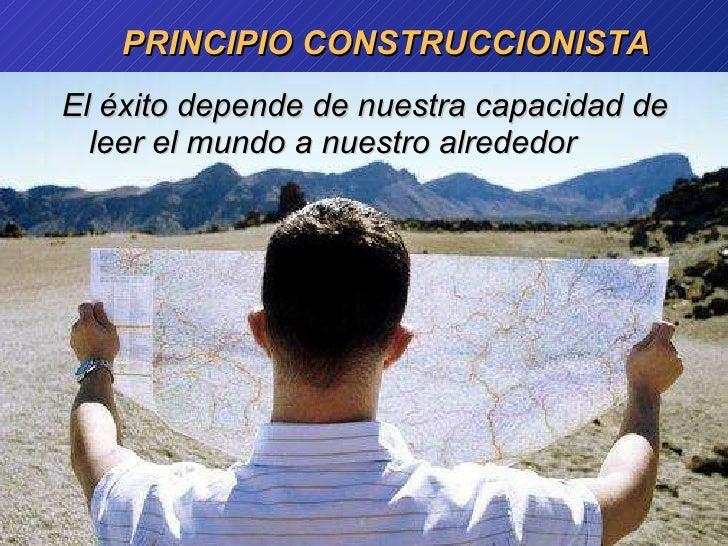 PRINCIPIO CONSTRUCCIONISTA <ul><li>El  éxito   depende  de  nuestra   capacidad  de leer el  mundo  a  nuestro   alrededor...