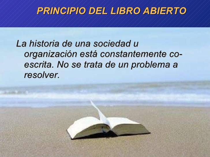 PRINCIPIO DEL LIBRO ABIERTO <ul><li>La historia de una sociedad u organización está constantemente co-escrita. No se trata...