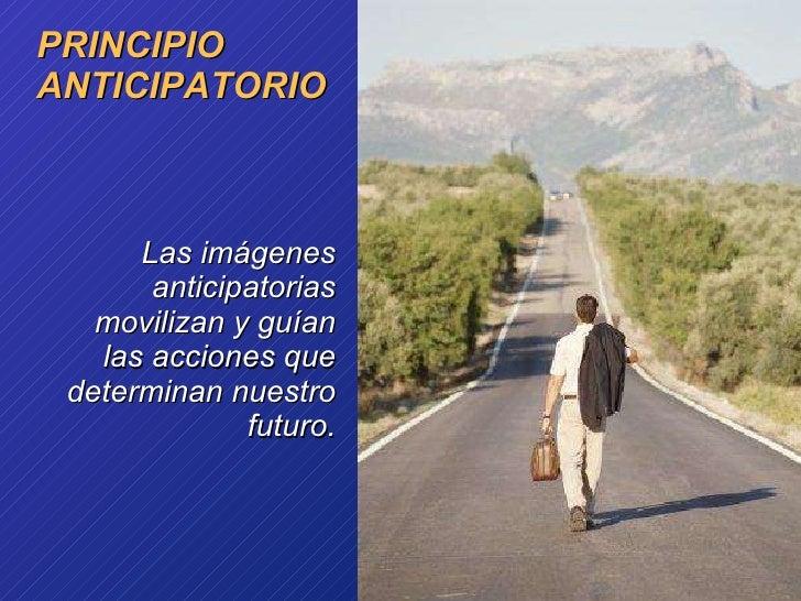 PRINCIPIO  ANTICIPATORIO <ul><li>Las imágenes anticipatorias movilizan y guían las acciones que determinan nuestro futuro....