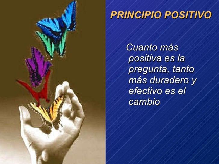 PRINCIPIO POSITIVO <ul><li>Cuanto más positiva es la pregunta, tanto más duradero y efectivo es el cambio </li></ul>