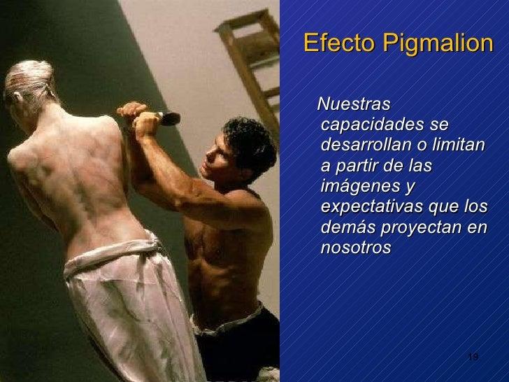 Efecto Pigmalion <ul><li>Nuestras capacidades se desarrollan o limitan a partir de las imágenes y expectativas que los dem...