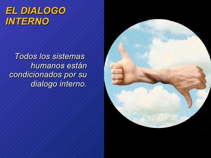 EL DIALOGO INTERNO <ul><li>Todos los sistemas  humanos están condicionados por su dialogo interno. </li></ul>