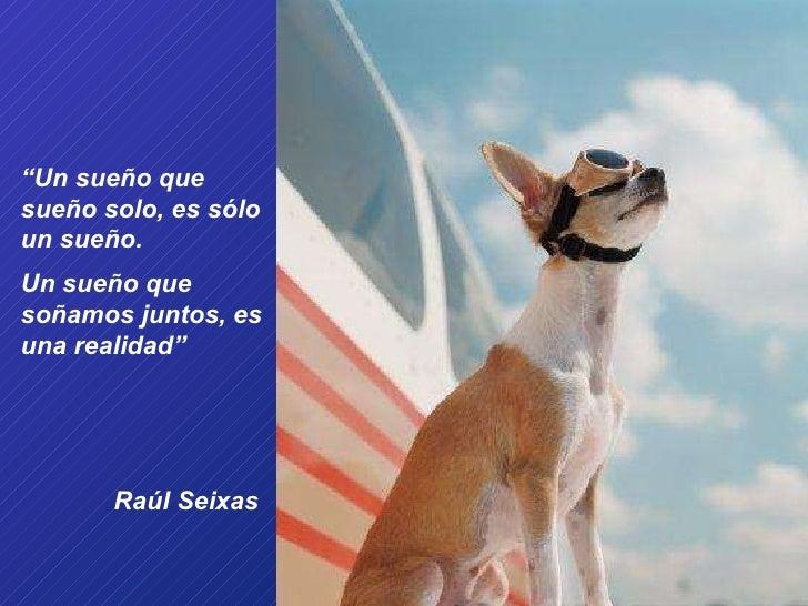 """"""" Un sueño que sueño solo, es sólo un sueño.  Un sueño que soñamos juntos, es una realidad""""  Raúl Seixas"""