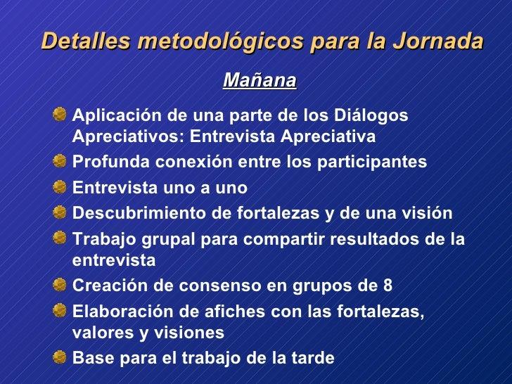 Detalles metodológicos para la Jornada <ul><li>Mañana </li></ul><ul><li>Aplicación de una parte de los Diálogos Apreciativ...