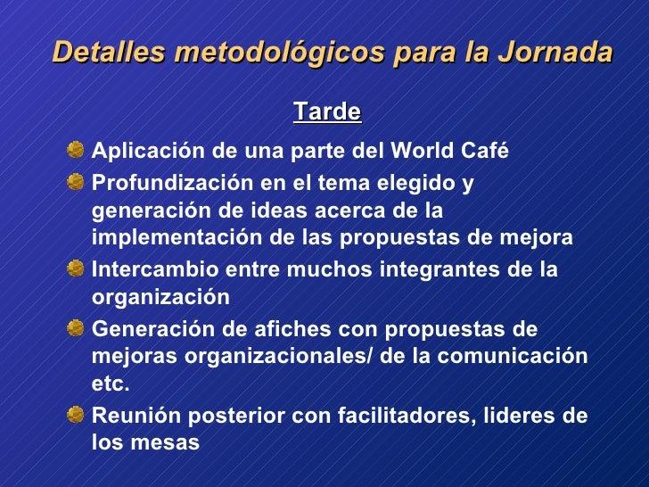 Detalles metodológicos para la Jornada <ul><li>  Tarde </li></ul><ul><li>Aplicación de una parte del World Café </li></ul>...